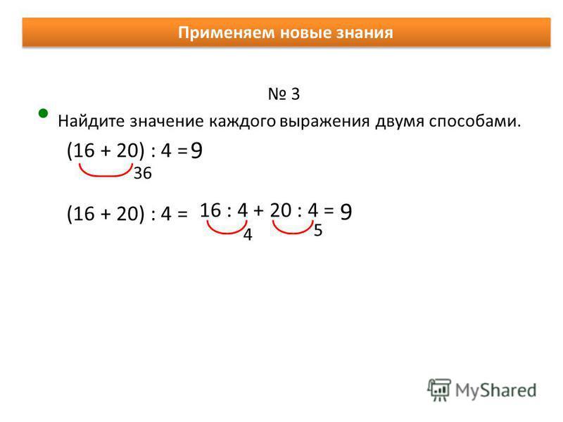 Применяем новые знания 3 Найдите значение каждого выражения двумя способами. (16 + 20) : 4 = 9 36 16 : 4 + 20 : 4 = 4 5 9