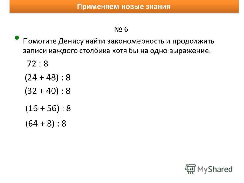 Применяем новые знания 6 Помогите Денису найти закономерность и продолжить записи каждого столбика хотя бы на одно выражение. 72 : 8 (24 + 48) : 8 (32 + 40) : 8 (16 + 56) : 8 (64 + 8) : 8