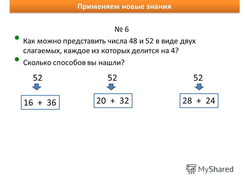 Применяем новые знания 6 Как можно представить числа 48 и 52 в виде двух слагаемых, каждое из которых делится на 4? Сколько способов вы нашли? 48 48 48 48 8 + 4012 + 3616 + 3220 + 28 52 52 52 16 + 36 20 + 3228 + 24