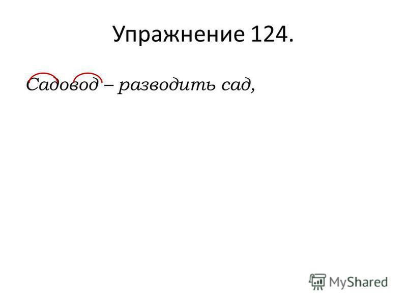 Упражнение 124. Садовод – разводить сад,