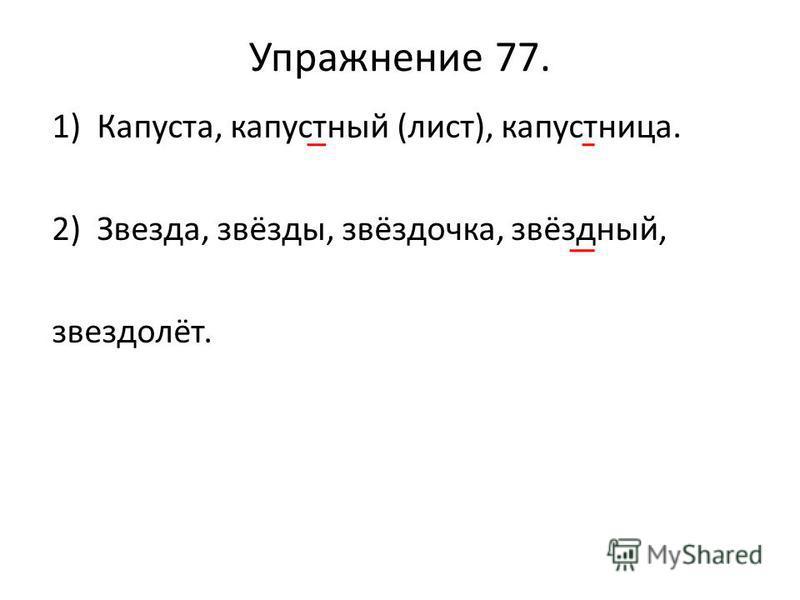 Упражнение 77. 1)Капуста, капустный (лист), капустница. 2)Звезда, звёзды, звёздочка, звёздный, звездолёт.