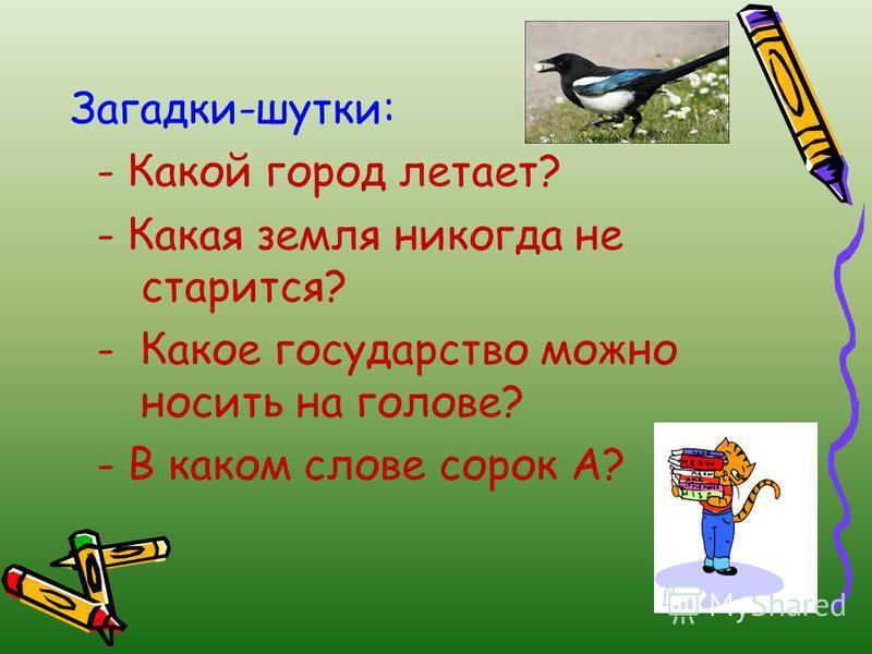Загадки-шутки: - Какой город летает? - Какая земля никогда не старится? - Какое государство можно носить на голове? - В каком слове сорок А?