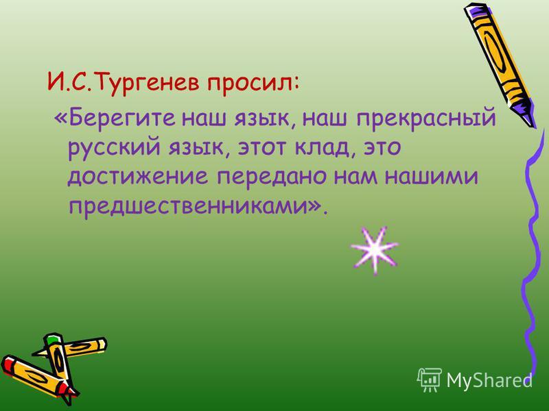 И.С.Тургенев просил: «Берегите наш язык, наш прекрасный русский язык, этот клад, это достижение передано нам нашими предшественниками».