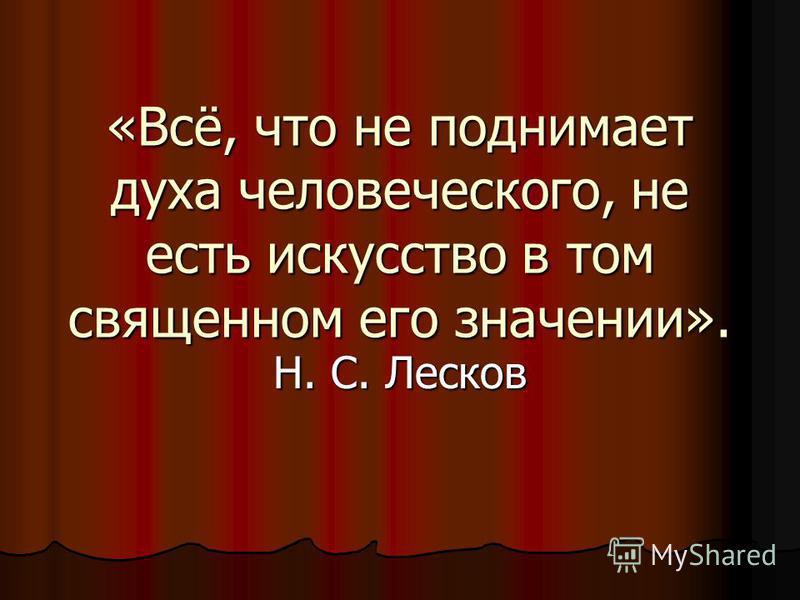 «Всё, что не поднимает духа человеческого, не есть искусство в том священном его значении». Н. С. Лесков