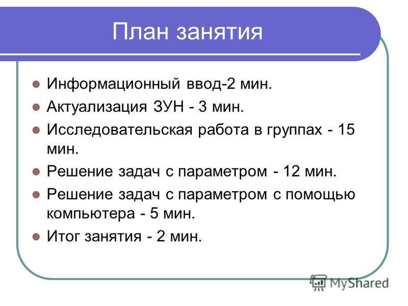 План занятия Информационный ввод-2 мин. Актуализация ЗУН - 3 мин. Исследовательская работа в группах - 15 мин. Решение задач с параметром - 12 мин. Решение задач с параметром с помощью компьютера - 5 мин. Итог занятия - 2 мин.