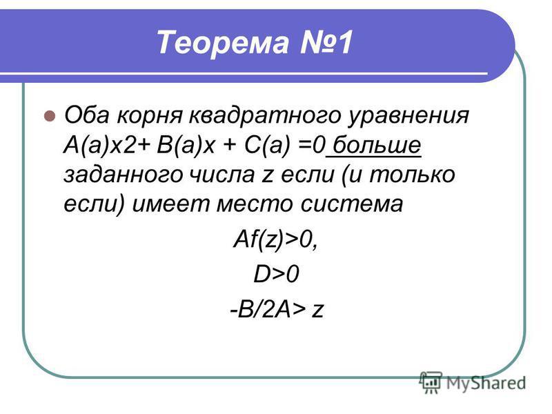 Теорема 1 Оба корня квадратного уравнения А(а)х 2+ В(а)х + С(а) =0 больше заданного числа z если (и только если) имеет место система Af(z)>0, D>0 -B/2A> z