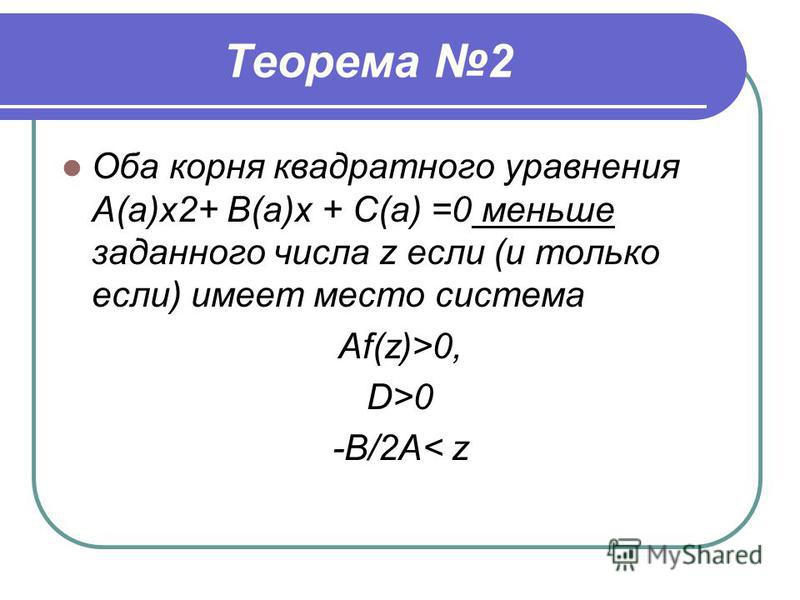 Теорема 2 Оба корня квадратного уравнения А(а)х 2+ В(а)х + С(а) =0 меньше заданного числа z если (и только если) имеет место система Af(z)>0, D>0 -B/2A< z