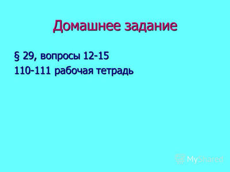Домашнее задание § 29, вопросы 12-15 110-111 рабочая тетрадь