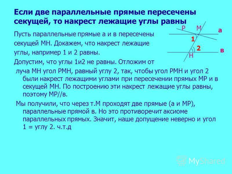 Если две параллельные прямые пересечены секущей, то накрест лежащие углы равны Пусть параллельные прямые а и в пересечены секущей МН. Докажем, что накрест лежащие углы, например 1 и 2 равны. Допустим, что углы 1 и 2 не равны. Отложим от луча МН угол