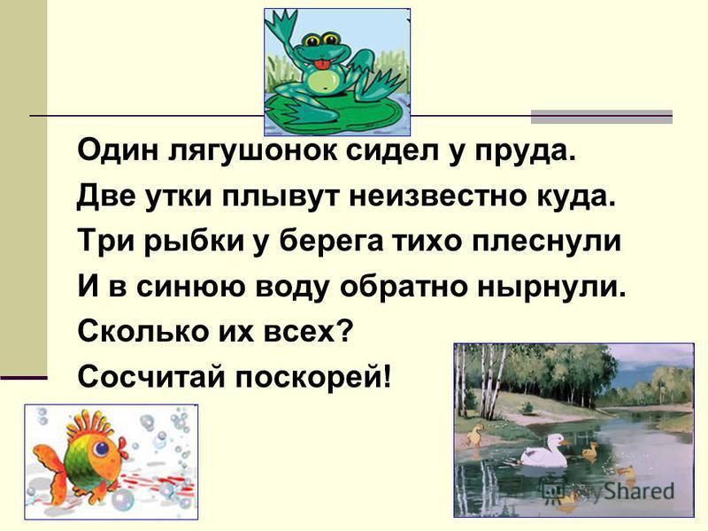 Один лягушонок сидел у пруда. Две утки плывут неизвестно куда. Три рыбки у берега тихо плеснули И в синюю воду обратно нырнули. Сколько их всех? Сосчитай поскорей!