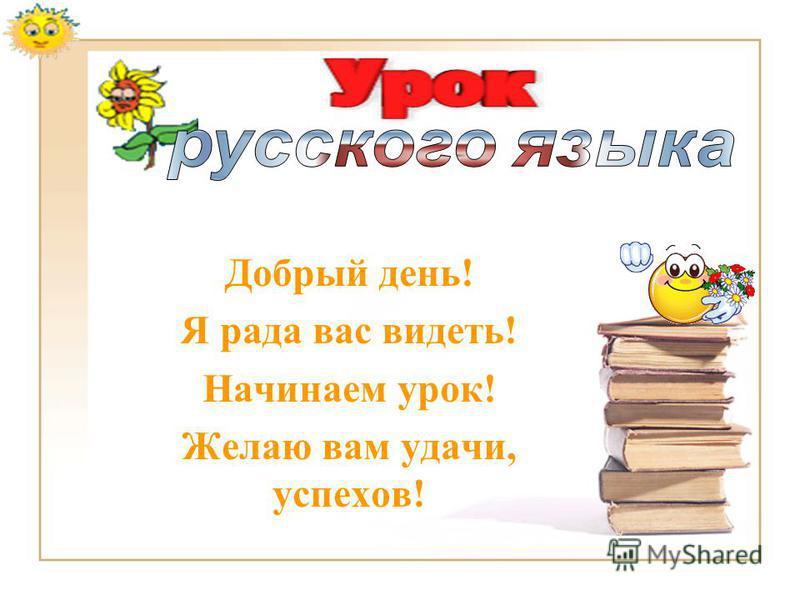 Добрый день! Я рада вас видеть! Начинаем урок! Желаю вам удачи, успехов!