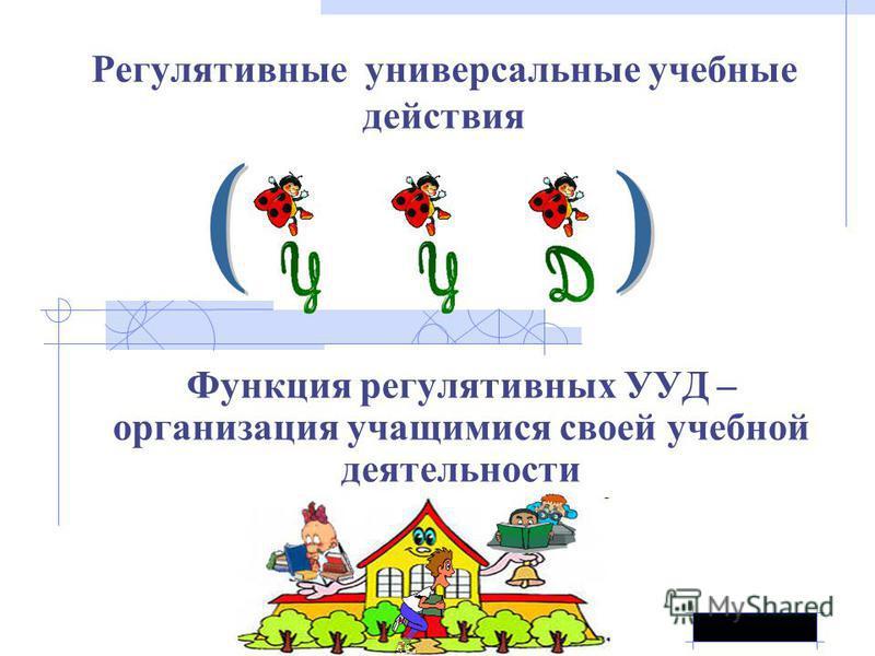 Регулятивные универсальные учебные действия Функция регулятивных УУД – организация учащимися своей учебной деятельности