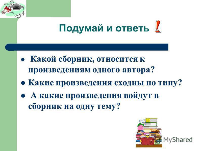 Подумай и ответь Какой сборник, относится к произведениям одного автора? Какие произведения сходны по типу? А какие произведения войдут в сборник на одну тему?