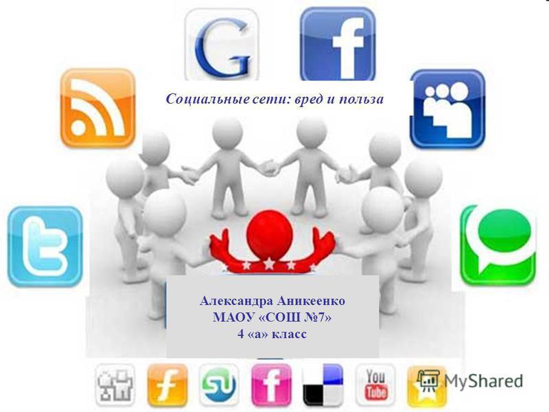 Социальные сети: вред и польза Александра Аникеенко МАОУ «СОШ 7» 4 «а» класс