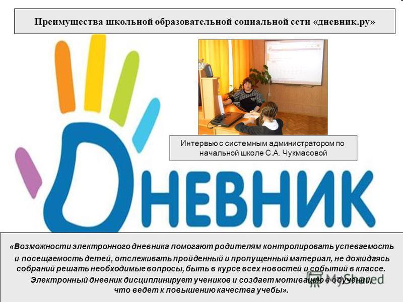 Преимущества школьной образовательной социальной сети «дневник.ру» Интервью с системным администратором по начальной школе С.А. Чукмасовой «Возможности электронного дневника помогают родителям контролировать успеваемость и посещаемость детей, отслежи