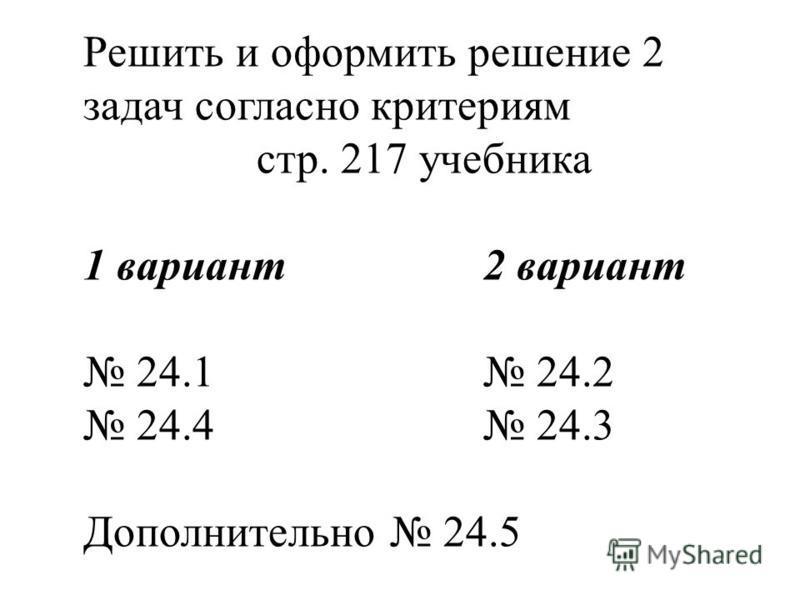 Решить и оформить решение 2 задач согласно критериям стр. 217 учебника 1 вариант 2 вариант 24.1 24.2 24.4 24.3 Дополнительно 24.5