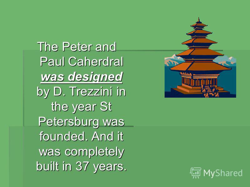 The Peter and Paul Caherdral was designed by D. Trezzini in the year St Petersburg was founded. And it was completely built in 37 years.