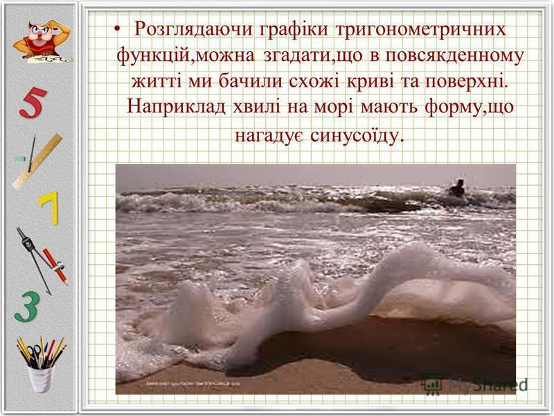 Розглядаючи графіки тригонометричних функцій,можна згадати,що в повсякденному житті ми бачили схожі криві та поверхні. Наприклад хвилі на морі мають форму,що нагадує синусоїду.
