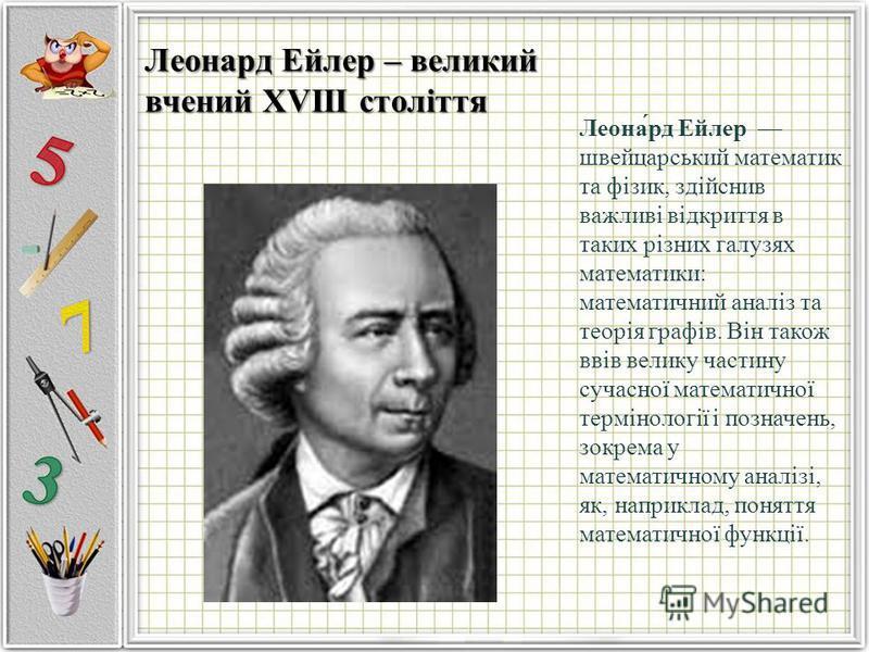 Леона́рд Ейлер швейцарський математик та фізик, здійснив важливі відкриття в таких різних галузях математики: математичний аналіз та теорія графів. Він також ввів велику частину сучасної математичної термінології і позначень, зокрема у математичному