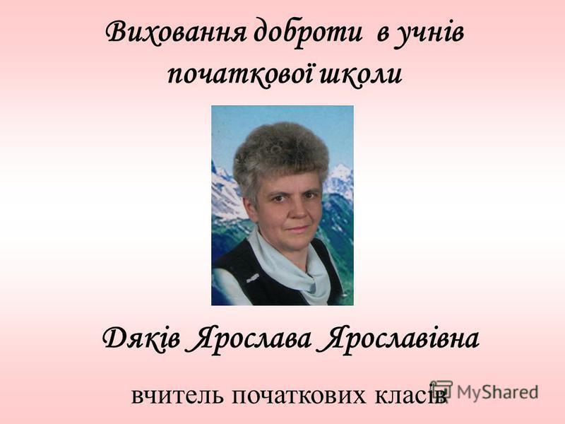 Виховання доброти в учнів початкової школи Дяків Ярослава Ярославівна вчитель початкових класів