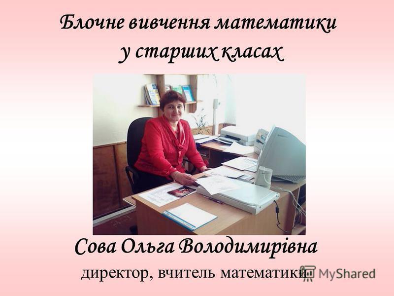 Блочне вивчення математики у старших класах Сова Ольга Володимирівна директор, вчитель математики