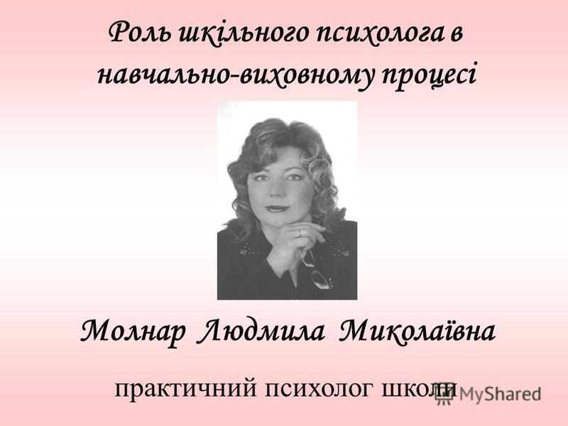Роль шкільного психолога в навчально-виховному процесі Молнар Людмила Миколаївна практичний психолог школи
