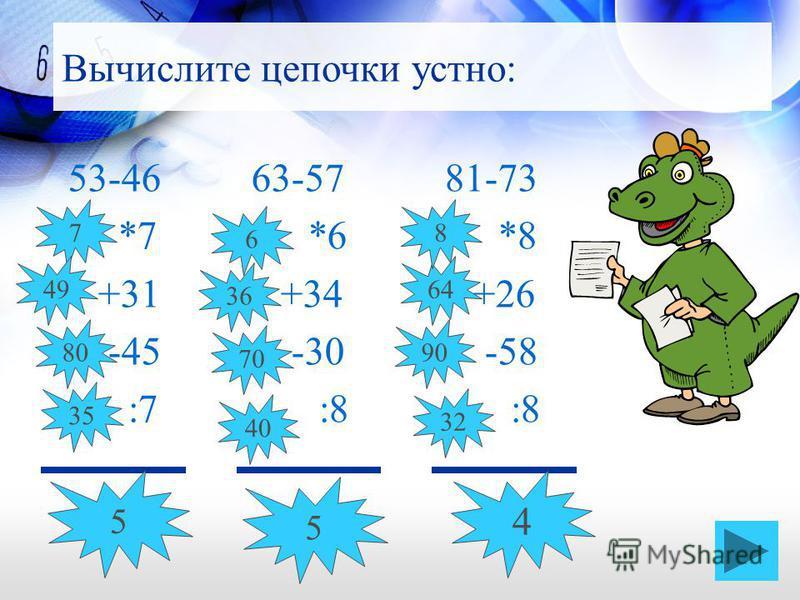 53-46 63-57 81-73 *7 *6 *8 +31 +34 +26 -45 -30 -58 :7 :8 :8 Вычислите цепочки устно: 5 5 4 7 49 80 35 6 36 70 40 90 64 8 32