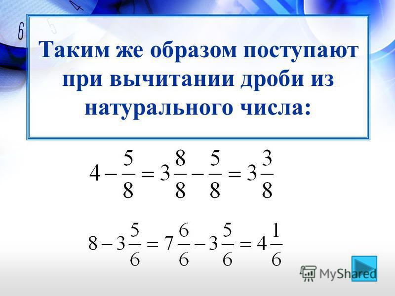Таким же образом поступают при вычитании дроби из натурального числа: