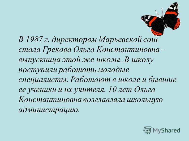 В 1987 г. директором Марьевской сош стала Грекова Ольга Константиновна – выпускница этой же школы. В школу поступили работать молодые специалисты. Работают в школе и бывшие ее ученики и их учителя. 10 лет Ольга Константиновна возглавляла школьную адм