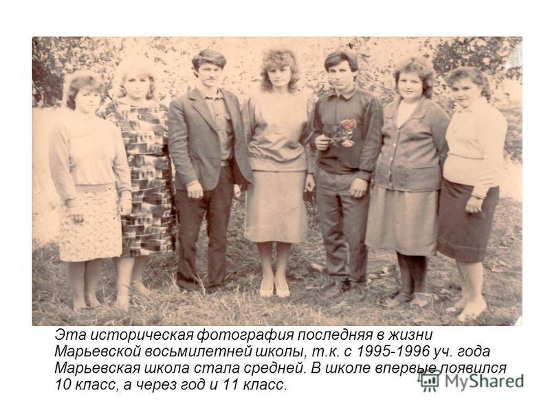 Эта историческая фотография последняя в жизни Марьевской восьмилетней школы, т.к. с 1995-1996 уч. года Марьевская школа стала средней. В школе впервые появился 10 класс, а через год и 11 класс.