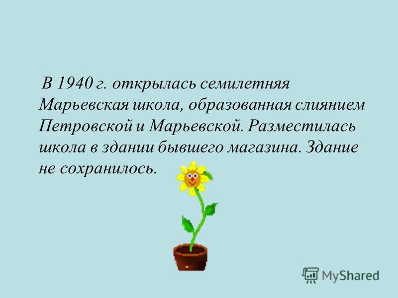 В 1940 г. открылась семилетняя Марьевская школа, образованная слиянием Петровской и Марьевской. Разместилась школа в здании бывшего магазина. Здание не сохранилось.