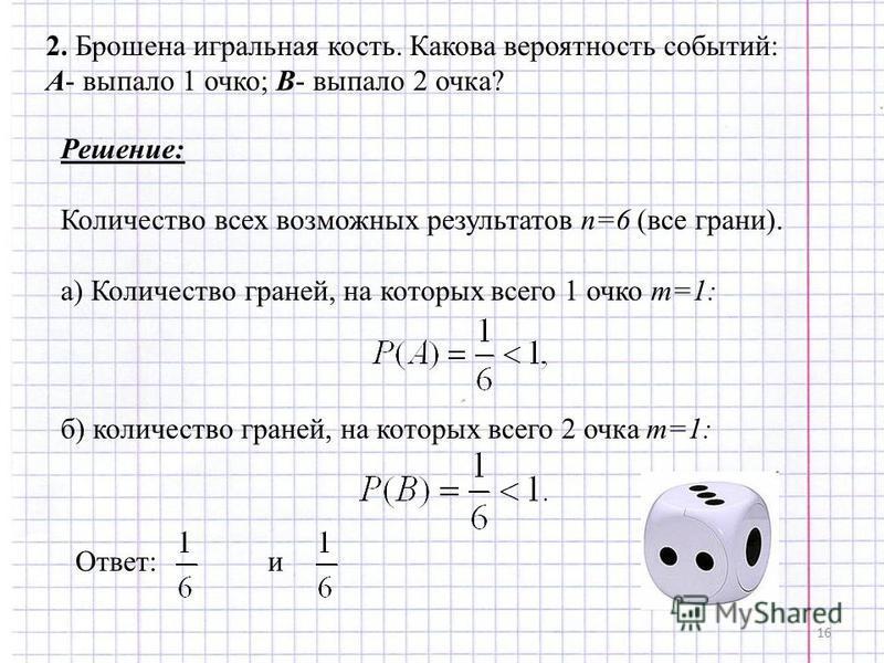 16 2. Брошена игральная кость. Какова вероятность событий: А- выпало 1 очко; В- выпало 2 очка? Решение: Количество всех возможных результатов n=6 (все грани). а) Количество граней, на которых всего 1 очко m=1: б) количество граней, на которых всего 2
