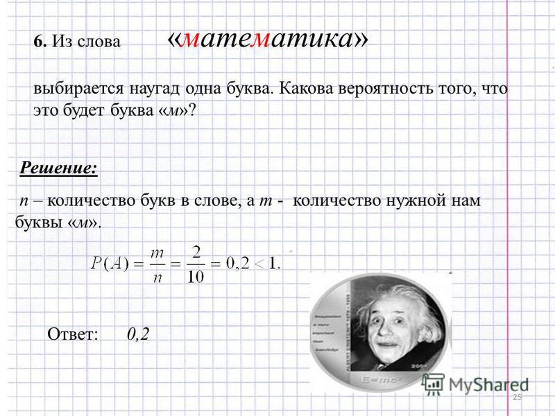25 6. Из слова «математика» выбирается наугад одна буква. Какова вероятность того, что это будет буква «м»? Решение: n – количество букв в слове, а m - количество нужной нам буквы «м». Ответ: 0,2