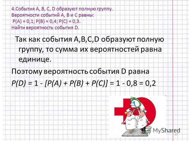 37 4. События А, В, С, D образуют полную группу. Вероятности событий А, В и С равны: Р(А) = 0,1; Р(В) = 0,4; Р(С) = 0,3. Найти вероятность события D. Так как события A,B,C,D образуют полную группу, то сумма их вероятностей равна единице. Поэтому веро