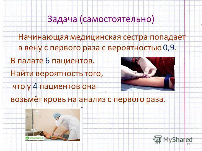 49 Задача (самостоятельно) Начинающая медицинская сестра попадает в вену с первого раза с вероятностью 0,9. В палате 6 пациентов. Найти вероятность того, что у 4 пациентов она возьмёт кровь на анализ с первого раза.
