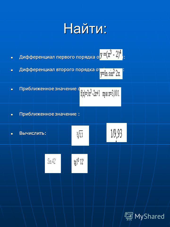 Найти: Дифференциал первого порядка от функции: Дифференциал первого порядка от функции: Дифференциал второго порядка от функции: Дифференциал второго порядка от функции: Приближенное значение функции: Приближенное значение функции: Приближенное знач