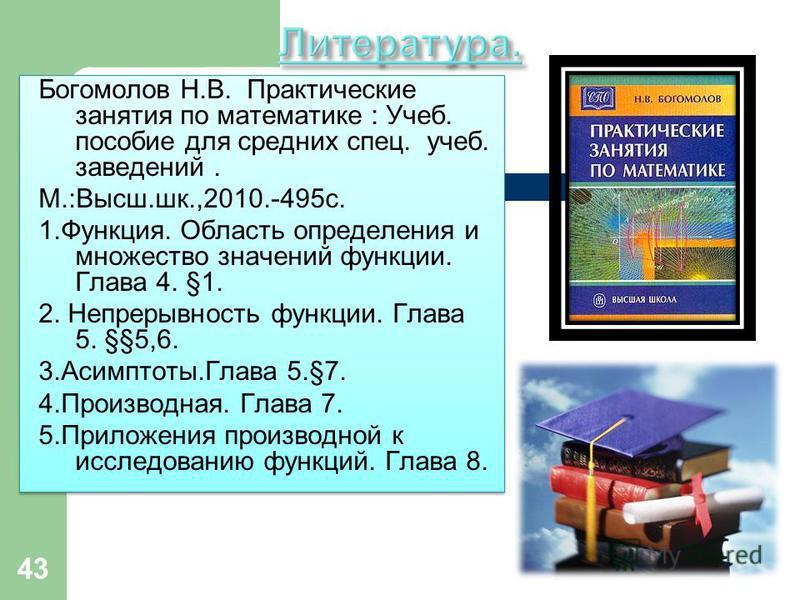 43 Богомолов Н.В. Практические занятия по математике : Учеб. пособие для средних спец. учеб. заведений. М.:Высш.шк.,2010.-495 с. 1.Функция. Область определения и множество значений функции. Глава 4. §1. 2. Непрерывность функции. Глава 5. §§5,6. 3.Аси