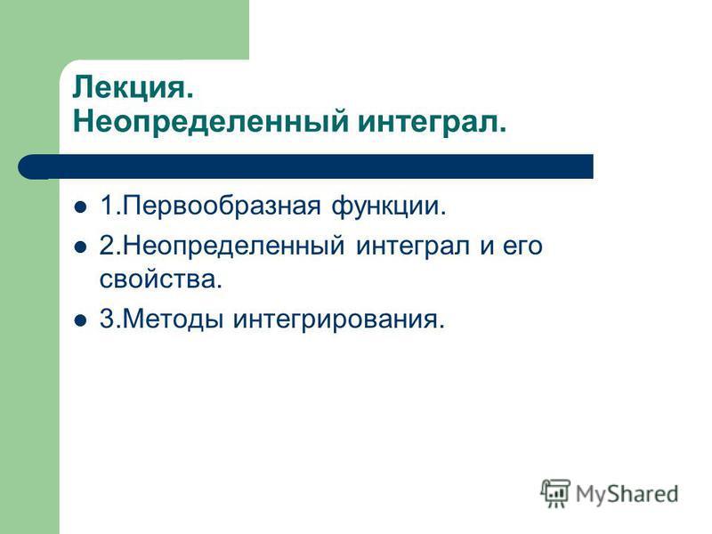 Лекция. Неопределенный интеграл. 1. Первообразная функции. 2. Неопределенный интеграл и его свойства. 3. Методы интегрирования.