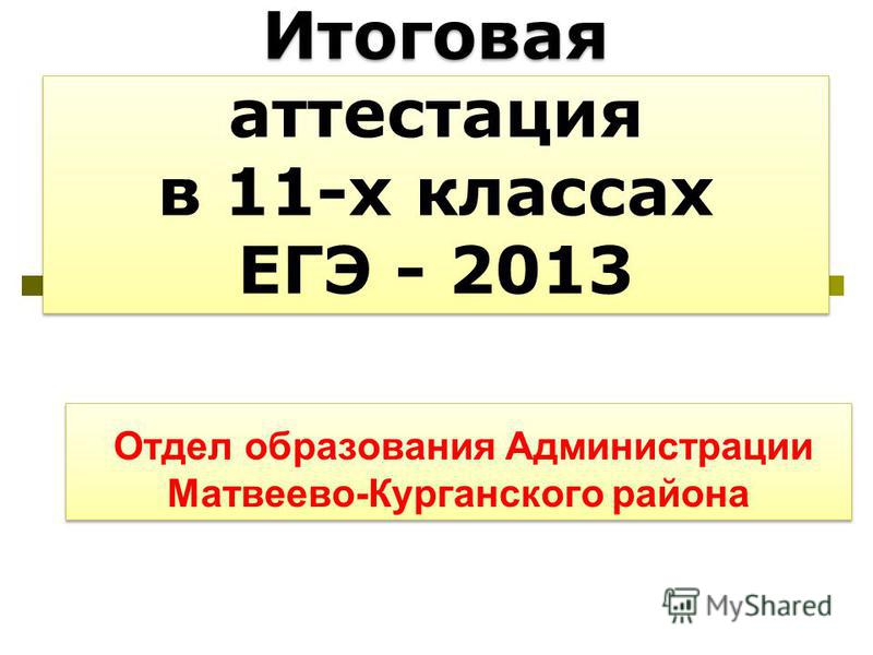 Итоговая аттестация в 11-х классах ЕГЭ - 2013 Отдел образования Администрации Матвеево-Курганского района