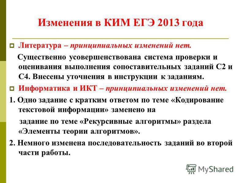 Изменения в КИМ ЕГЭ 2013 года Литература – принципиальных изменений нет. Существенно усовершенствована система проверки и оценивания выполнения сопоставительных заданий С2 и С4. Внесены уточнения в инструкции к заданиям. Информатика и ИКТ – принципиа