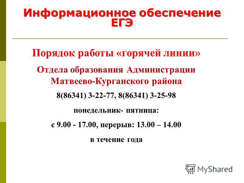 Информационное обеспечение ЕГЭ Порядок работы «горячей линии» Отдела образования Администрации Матвеево-Курганского района 8(86341) 3-22-77, 8(86341) 3-25-98 понедельник- пятница: с 9.00 - 17.00, перерыв: 13.00 – 14.00 в течение года