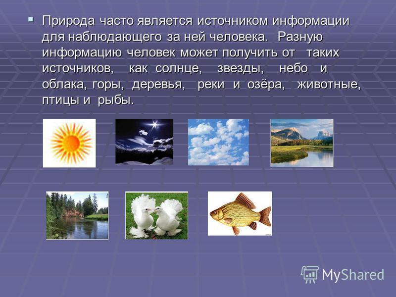 Природа часто является источником информации для наблюдающего за ней человека. Разную информацию человек может получить от таких источников, как солнце, звезды, небо и облака, горы, деревья, реки и озёра, животные, птицы и рыбы. Природа часто являетс