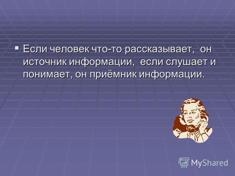 Если Если человек что-то рассказывает, он источник информации, если слушает и понимает, он приёмник информации.