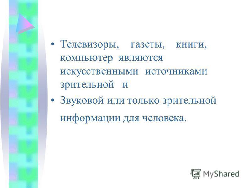 Телевизоры, газеты, книги, компьютер являются искусственными источниками зрительной и Звуковой или только зрительной информации для человека.