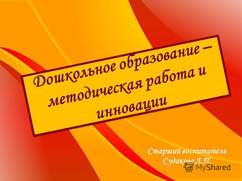 Дошкольное образование – методическая работа и инновации Старший воспитатель Судакова Л.П.