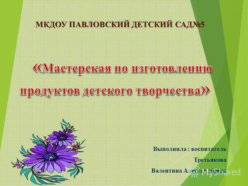МКДОУ ПАВЛОВСКИЙ ДЕТСКИЙ САД5 Выполнила : воспитатель Третьякова Валентина Александровна