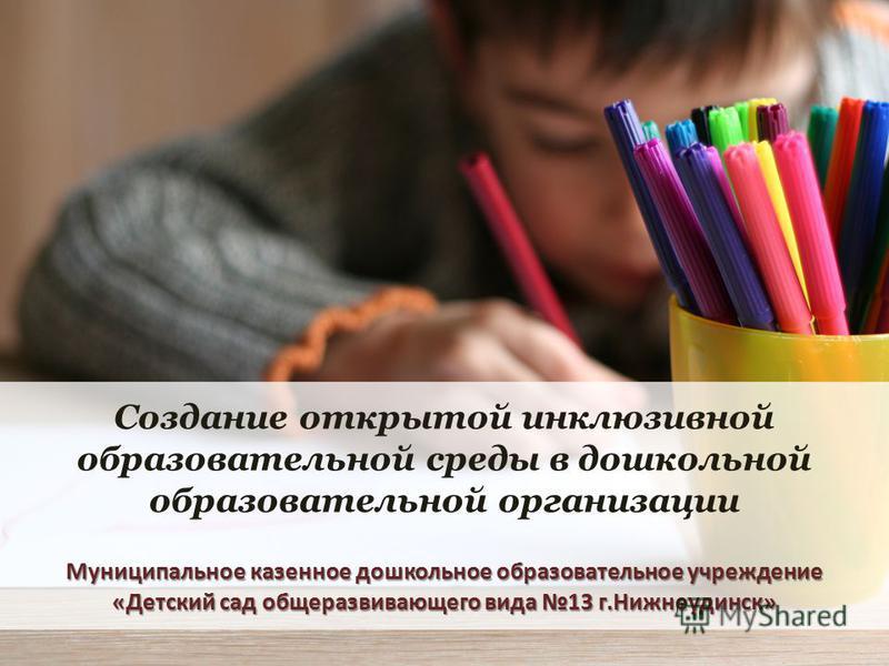 Муниципальное казенное дошкольное образовательное учреждение «Детский сад общеразвивающего вида 13 г.Нижнеудинск» Создание открытой инклюзивной образовательной среды в дошкольной образовательной организации Муниципальное казенное дошкольное образоват
