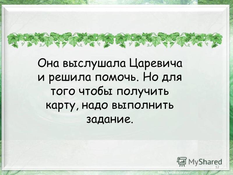 12 Она выслушала Царевича и решила помочь. Но для того чтобы получить карту, надо выполнить задание.