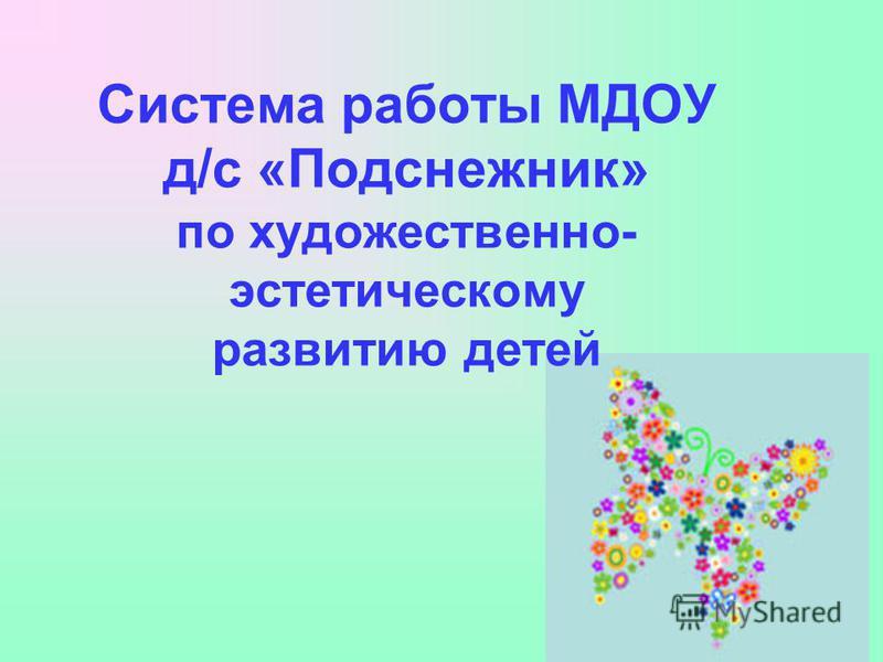 Система работы МДОУ д/с «Подснежник» по художественно- эстетическому развитию детей