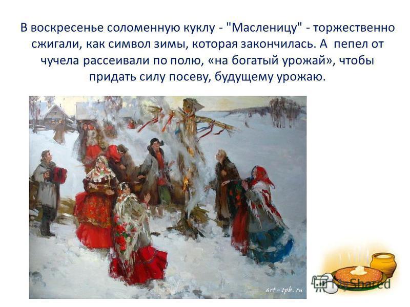 В воскресенье соломенную куклу - Масленицу - торжественно сжигали, как символ зимы, которая закончилась. А пепел от чучела рассеивали по полю, «на богатый урожай», чтобы придать силу посеву, будущему урожаю.